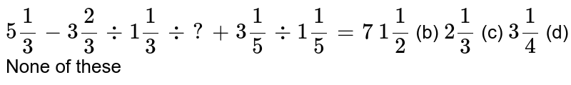 `5 1/3-3 2/3-:1 1/3-:?+3 1/5-:1 1/5=7`  (a) `1 1/2` (b) `2 1/3` (c) `3 1/4` (d) None of   these