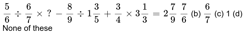 `5/6-:6/7xx?-8/9-:1 3/5+3/4xx3 1/3=2 7/9`  `7/6` (b) `6/7` (c) 1 (d) None of these
