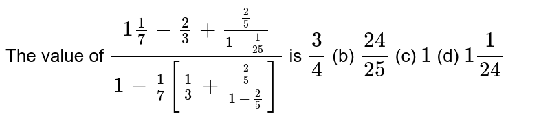 The value   of `(1 1/7-2/3+(2/5)/(1-1/(25)))/(1-1/7[1/3+(2/5)/(1-2/5)])` is (a) `3/4` (b) `(24)/(25)` (c) `1` (d) `1 1/(24)`