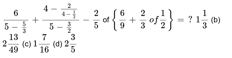 `6/(5-5/3)+(4-2/(4-1/2))/(5-3/2)-2/5` of `{6/9+2/3\ of1/2}=?`  (a) `1 1/3` (b) `2(13)/(49)` (c) `1 7/(16)` (d) `2 3/5`