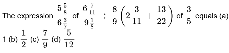 The   expression `(5 5/8)/(6 3/7)` of `(6 7/(11))/(9 1/8)-:8/9(2 3/(11)+(13)/(22))` of `3/5` equals (a) 1 (b) `1/2` (c) `7/9` (d) `5/(12)`
