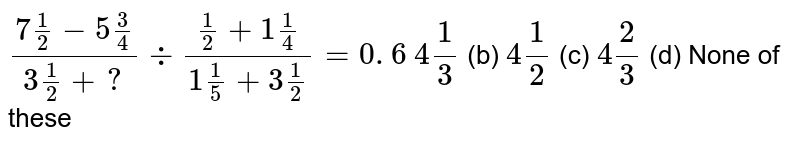`(7 1/2-5 3/4)/(3 1/2+?)-:(1/2+1 1/4)/(1 1/5+3 1/2)=0. 6`  a) `4 1/3` (b) `4 1/2` (c) `4 2/3` (d) None of   these