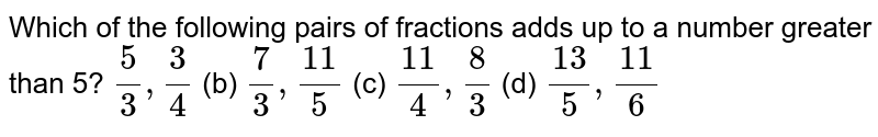 Which of   the following pairs of fractions adds up to a number greater than 5?( (a)`5/3,3/4` (b) `7/3,(11)/5` (c) `(11)/4,8/3` (d) `(13)/5,(11)/6`