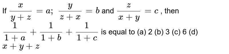 If `x/(y+z)=a ;\ y/(z+x)=b` and `z/(x+y)=c` , then `1/(1+a)+1/(1+b)+1/(1+c)` is equal to (a) 2 (b) 3 (c) 6 (d) `x+y+z`