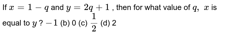 If `x=1-q` and `y=2q+1` , then for   what value of `q ,\ x` is equal to   `y` ? a) `-1` (b) 0 (c) `1/2` (d) 2