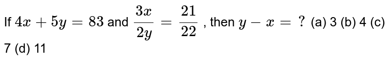 If `4x+5y=83` and `(3x)/(2y)=(21)/(22)` , then `y-x=?`  (a) 3 (b) 4 (c) 7 (d) 11