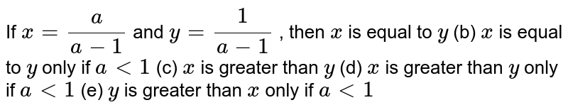 If `x=a/(a-1)` and `y=1/(a-1)` , then `x` is equal to   `y` (b) `x` is equal to   `y` only if `a<1`  (c) `x` is greater   than `y` (d) `x` is greater   than `y` only if `a<1`  (e) `y` is greater   than `x` only if `a<1`