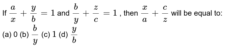 If `a/x+y/b=1` and `b/y+z/c=1` , then `x/a+c/z` will be   equal to: (a) 0 (b) `b/y` (c) `1` (d) `y/b`