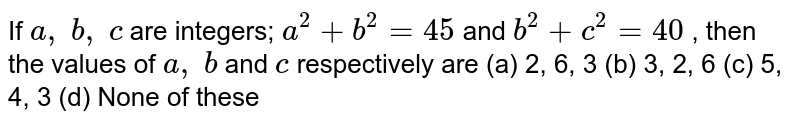 If `a ,\ b ,\ c` are   integers; `a^2+b^2=45` and `b^2+c^2=40` , then the   values of `a ,\ b` and `c` respectively   are (a) 2, 6,   3 (b) 3, 2, 6 (c) 5, 4, 3 (d) None of these