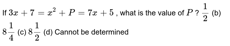 If `3x+7=x^2+P=7x+5` , what is   the value of `P` ? `1/2` (b) `8 1/4` (c) `8 1/2` (d) Cannot   be determined