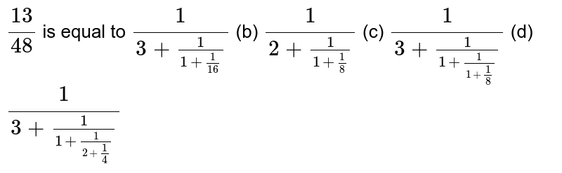 `(13)/(48)` is equal to `1/(3+1/(1+1/(16)))` (b) `1/(2+1/(1+1/8))` (c) `1/(3+1/(1+1/(1+1/8)))` (d) `1/(3+1/(1+1/(2+1/4)))`