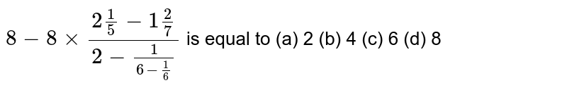 `8-8xx(2 1/5-1 2/7)/(2-1/(6-1/6))` is equal to (a) 2 (b) 4 (c) 6 (d) 8