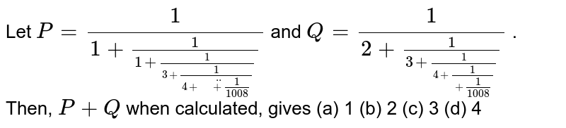 Let `P=1/(1+1/(1+1/(3+1/(4+\  \ ddot+1/(1008)))))` and `Q=1/(2+1/(3+1/(4+1/(   +1/(1008)))))` . Then, `P+Q` when   calculated, gives (a) 1 (b) 2 (c) 3 (d) 4