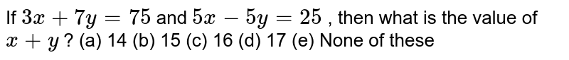 If `3x+7y=75` and `5x-5y=25` , then what   is the value of `x+y` ? (a) 14 (b) 15 (c) 16 (d) 17 (e) None of these