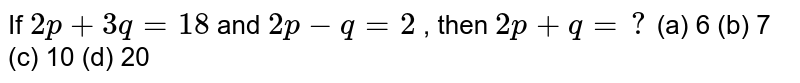 If `2p+3q=18` and `2p-q=2` , then `2p+q=?`  (a) 6 (b) 7 (c) 10 (d) 20