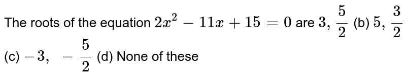 The roots   of the equation `2x^2-11 x+15=0` are `3,5/2` (b) `5,3/2` (c) `-3,\ -5/2` (d) None of   these