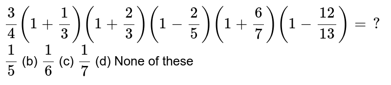 `3/4(1+1/3)(1+2/3)(1-2/5)(1+6/7)(1-(12)/(13))=?`  `1/5` (b) `1/6` (c) `1/7` (d) None of   these
