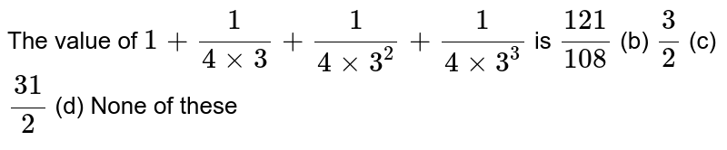 The value   of `1+1/(4xx3)+1/(4xx3^2)+1/(4xx3^3)` is `(121)/(108)` (b) `3/2` (c) `(31)/2` (d) None of   these