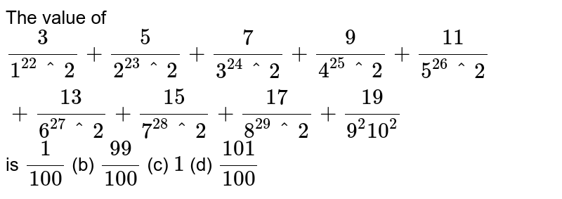 The value   of `3/(1^2. 2^2)+5/(2^2. 3^2)+7/(3^2. 4^2)+9/(4^2. 5^2)+(11)/(5^2. 6^2)+(13)/(6^2. 7^2)+(15)/(7^2. 8^2)+(17)/(8^2. 9^2)+(19)/(9^2. 10^2)` is `1/(100)` (b) `(99)/(100)` (c) `1` (d) `(101)/(100)`