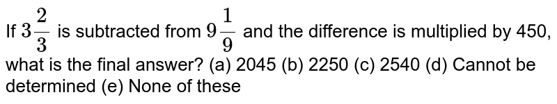 If `3 2/3` is   subtracted from `9 1/9` and the   difference is multiplied by 450, what is the final answer? (a)   2045 (b) 2250 (c) 2540 (d) Cannot   be determined (e) None of these