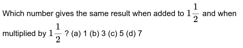 Which   number gives the same result when added to `1 1/2` and when   multiplied by `1 1/2` ? (a) 1 (b) 3 (c) 5 (d) 7
