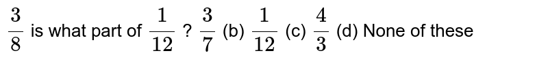 `3/8` is what   part of `1/(12)` ? `3/7` (b) `1/(12)` (c) `4/3` (d) None of   these