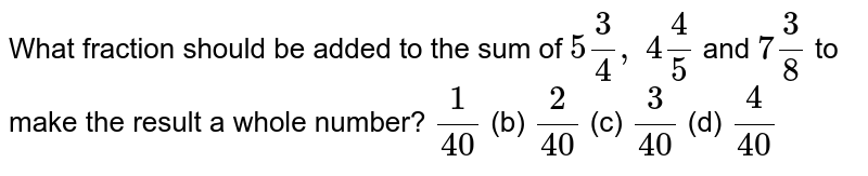 What   fraction should be added to the sum of `5 3/4,\ 4 4/5` and `7 3/8` to make the   result a whole number? `1/(40)` (b) `2/(40)` (c) `3/(40)` (d) `4/(40)`