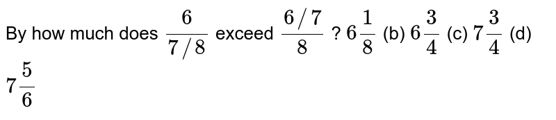 By how much   does `6/(7//8)` exceed `(6//7)/8` ? `6 1/8` (b) `6 3/4` (c) `7 3/4` (d) `7 5/6`