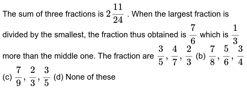The sum of   three fractions is `2(11)/(24)` . When the   largest fraction is divided by the smallest, the fraction thus obtained is `7/6` which is `1/3` more than   the middle one. The fraction are `3/5,4/7,2/3` (b) `7/8,5/6,3/4` (c) `7/9,2/3,3/5` (d) None of   these