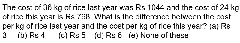 The cost of   36 kg of rice last year was Rs 1044 and the cost of 24 kg of rice this year   is Rs 768. What is the difference between the cost per kg of rice last year   and the cost per kg of rice this year? (a) Rs   3 (b) Rs 4 (c) Rs 5 (d) Rs 6   (e) None of these