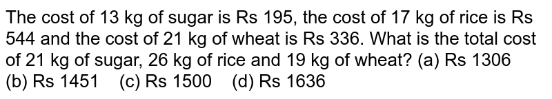 The cost of   13 kg of sugar is Rs 195, the cost of 17 kg of rice is Rs 544 and the cost of   21 kg of wheat is Rs 336. What is the total cost of 21 kg of sugar, 26 kg of   rice and 19 kg of wheat? (a) Rs   1306 (b) Rs 1451 (c) Rs 1500 (d) Rs 1636