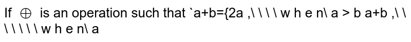 If `o+` is an   operation such that `a+b={2a ,\ \ \ \ w h e n\ a > b a+b ,\ \ \ \ \ \ \ w h e n\ a<b , a^2\ \ \ ,\ \ \ \ w h e n\ a=b` then `[((5o+7)+(4o+4))/(3(5o+5)-(15o+11)-3)]` is equal to `1/3` (b) `2/3` (c) `(14)/(13)` (d) `(14)/(23)`