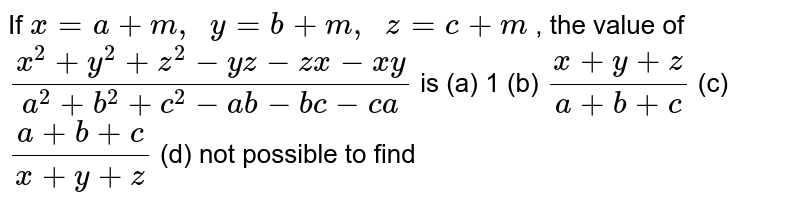 If `x=a+m ,\ \ y=b+m ,\ \ z=c+m` , the value   of `(x^2+y^2+z^2-y z-z x-x y)/(a^2+b^2+c^2-a b-b c-c a)` is (a) 1 (b) `(x+y+z)/(a+b+c)` (c) `(a+b+c)/(x+y+z)` (d) not   possible to find