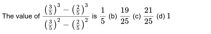 The value   of `((3/5)^3-(2/5)^3)/((3/5)^2-(2/5)^2)` is `1/5` (b) `(19)/(25)` (c) `(21)/(25)` (d) `1`