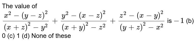 The value   of `(x^2-(y-z)^2)/((x+z)^2-y^2)+(y^2-(x-z)^2)/((x+y)^2-z^2)+(z^2-(x-y)^2)/((y+z)^2-x^2)` is `-1` (b) 0 (c) 1 (d) None of these
