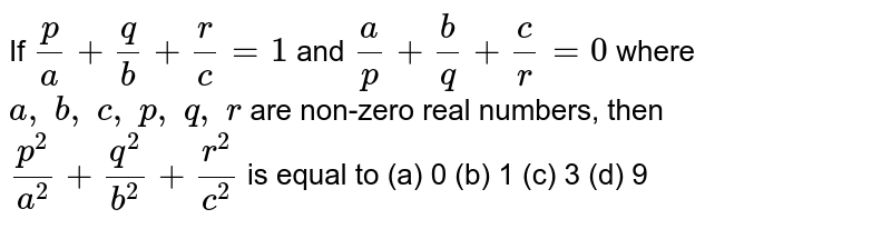 If `p/a+q/b+r/c=1` and `a/p+b/q+c/r=0` where `a ,\ b ,\ c ,\ p ,\ q ,\ r` are   non-zero real numbers, then `(p^2)/(a^2)+(q^2)/(b^2)+(r^2)/(c^2)` is equal to (a) 0 (b) 1 (c) 3 (d) 9
