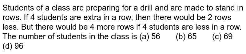 Students of   a class are preparing for a drill and are made to stand in rows. If 4   students are extra in a row, then there would be 2 rows less. But there would   be 4 more rows if 4 students are less in a row. The number of students in the   class is (a) 56 (b) 65 (c) 69 (d) 96