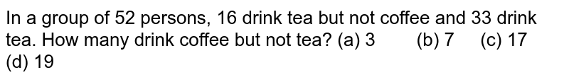 In a group   of 52 persons, 16 drink tea but not coffee and 33 drink tea. How many drink   coffee but not tea? (a) 3 (b) 7 (c) 17 (d) 19