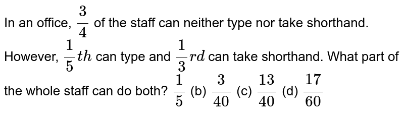 In an   office, `3/4` of the   staff can neither type nor take shorthand. However, `1/5t h` can type   and `1/3r d` can take   shorthand. What part of the whole staff can do both? `1/5` (b) `3/(40)` (c) `(13)/(40)` (d) `(17)/(60)`