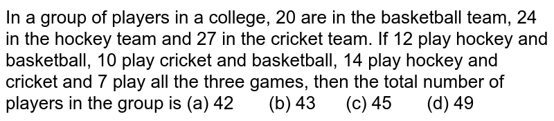 In a group   of players in a college, 20 are in the basketball team, 24 in the hockey team   and 27 in the cricket team. If 12 play hockey and basketball, 10 play cricket   and basketball, 14 play hockey and cricket and 7 play all the three games,   then the total number of players in the group is (a) 42 (b) 43 (c) 45 (d) 49