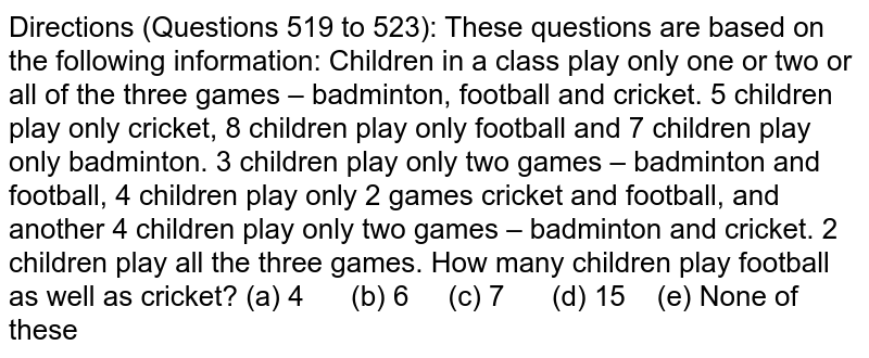 Directions   (Questions 519 to 523): These questions are based on the following   information: Children in   a class play only one or two or all of the three games – badminton, football   and cricket. 5 children play only cricket, 8 children play only football and   7 children play only badminton. 3 children play only two games – badminton   and football, 4 children play only 2 games cricket and football, and another   4 children play only two games – badminton and cricket. 2 children play all   the three games. How many   children play football as well as cricket? (a) 4 (b) 6 (c) 7 (d) 15 (e) None of these