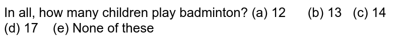 In all, how   many children play badminton? (a) 12 (b) 13   (c) 14 (d) 17 (e) None of these