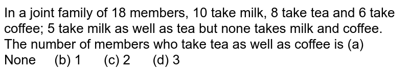 In a joint   family of 18 members, 10 take milk, 8 take tea and 6 take coffee; 5 take milk   as well as tea but none takes milk and coffee. The number of members who take   tea as well as coffee is (a)   None (b) 1 (c) 2 (d) 3