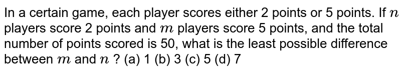 In a   certain game, each player scores either 2 points or 5 points. If `n` players   score 2 points and `m` players   score 5 points, and the total number of points scored is 50, what is the   least possible difference between `m` and `n` ? (a) 1 (b) 3 (c) 5 (d) 7