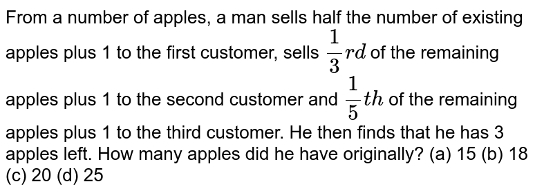 From a   number of apples, a man sells half the number of existing apples plus 1 to   the first customer, sells `1/3r d` of the   remaining apples plus 1 to the second customer and `1/5t h` of the   remaining apples plus 1 to the third customer. He then finds that he has 3   apples left. How many apples did he have originally? (a) 15 (b) 18 (c) 20 (d) 25