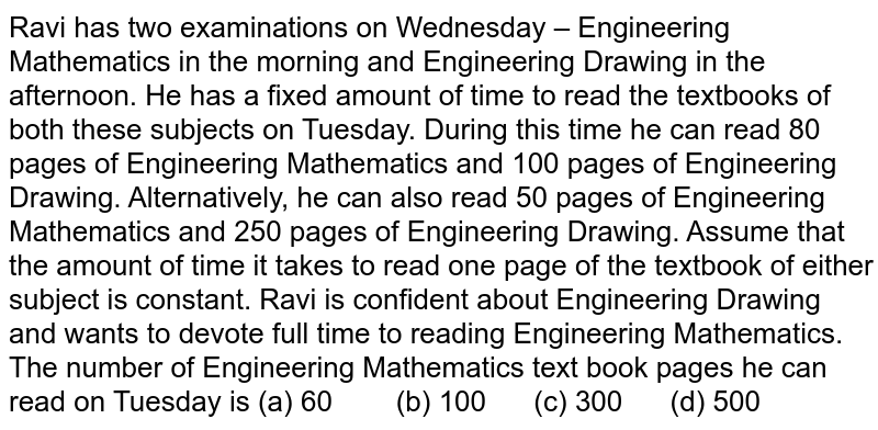 Ravi has   two examinations on Wednesday – Engineering Mathematics in the morning and   Engineering Drawing in the afternoon. He has a fixed amount of time to read   the textbooks of both these subjects on Tuesday. During this time he can read   80 pages of Engineering Mathematics and 100 pages of Engineering Drawing.   Alternatively, he can also read 50 pages of Engineering Mathematics and 250   pages of Engineering Drawing. Assume that the amount of time it takes to read   one page of the textbook of either subject is constant. Ravi is confident   about Engineering Drawing and wants to devote full time to reading   Engineering Mathematics. The number of Engineering Mathematics text book   pages he can read on Tuesday is (a) 60 (b) 100 (c) 300 (d) 500
