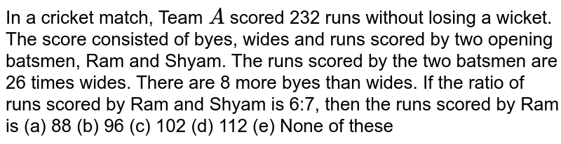 In a   cricket match, Team `A` scored 232   runs without losing a wicket. The score consisted of byes, wides and runs   scored by two opening batsmen, Ram and Shyam. The runs scored by the two   batsmen are 26 times wides. There are 8 more byes than wides. If the ratio of   runs scored by Ram and Shyam is 6:7, then the runs scored by Ram is (a) 88 (b) 96 (c) 102 (d) 112 (e) None of these