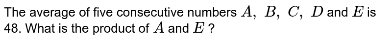 The average   of five consecutive numbers `A ,\ B ,\ C ,\ D` and `E` is 48. What   is the product of `A` and `E` ?