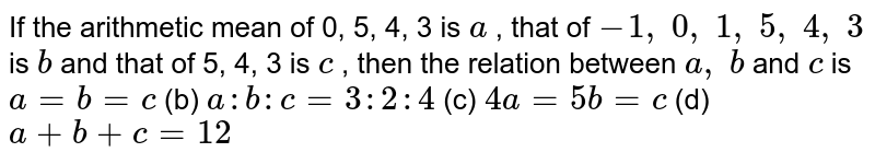 If the   arithmetic mean of 0, 5, 4, 3 is `a` , that of `-1,\ 0,\ 1,\ 5,\ 4,\ 3` is `b` and that of   5, 4, 3 is `c` , then the   relation between `a ,\ b` and `c` is `a=b=c` (b) `a : b : c=3:2:4`  (c) `4a=5b=c` (d) `a+b+c=12`