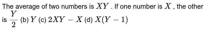 The average   of two numbers is `X Y` . If one   number is `X` , the other   is `Y/2` (b) `Y` (c) `2X Y-X` (d) `X(Y-1)`